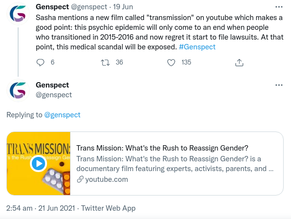 """Genspect twitter screenshot: Sasha mentions a new film called """"transmission"""" on youtube which makes a good point: this psychic epidemic will only come to an end when people who transitioned in 2015-2016 and now regret it start to file lawsuits. At that point, this medical scandal will be exposed. #Genspect Beneath, another tweet with a Youtube link to the film: Trans Mission: What's the rush to reassign gender?"""